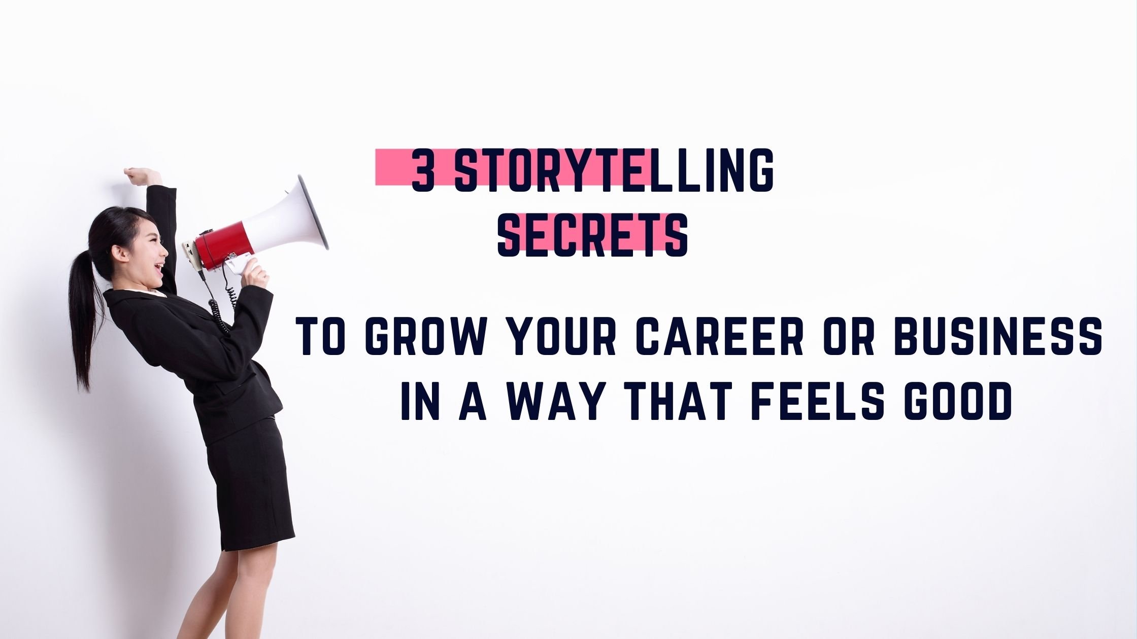 3 Storytelling Secrets To Grow Your Career or Business in a Way That Feels Good